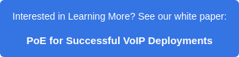 Interested in Learning More? See our white paper: PoE for Successful VoIP Deployments